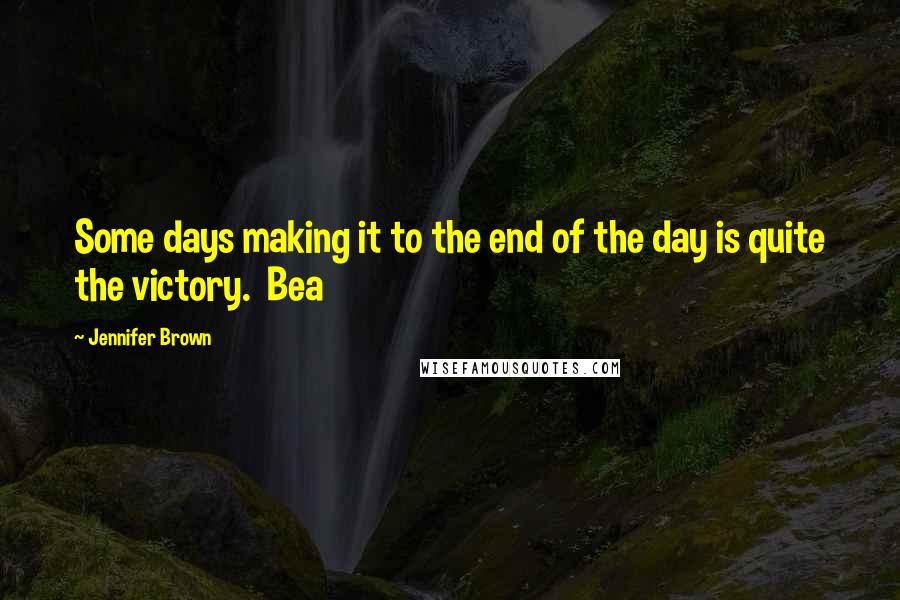 Jennifer Brown quotes: Some days making it to the end of the day is quite the victory. Bea