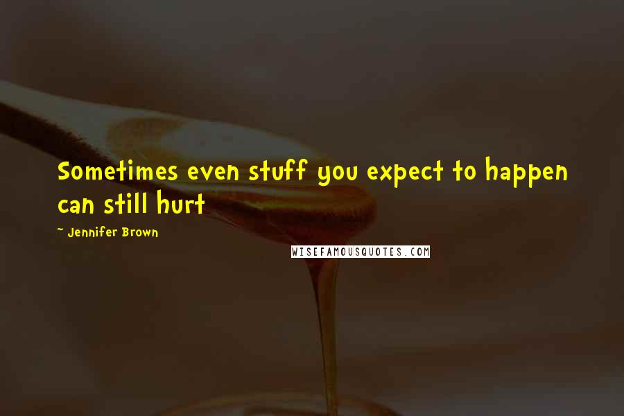 Jennifer Brown quotes: Sometimes even stuff you expect to happen can still hurt