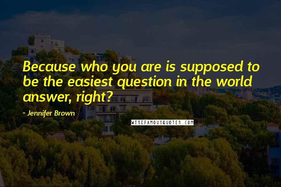 Jennifer Brown quotes: Because who you are is supposed to be the easiest question in the world answer, right?