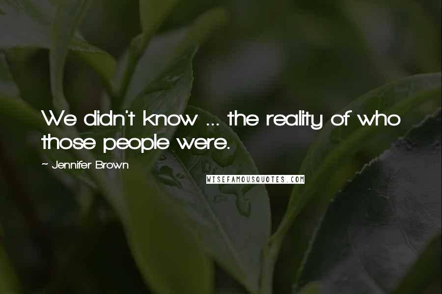 Jennifer Brown quotes: We didn't know ... the reality of who those people were.