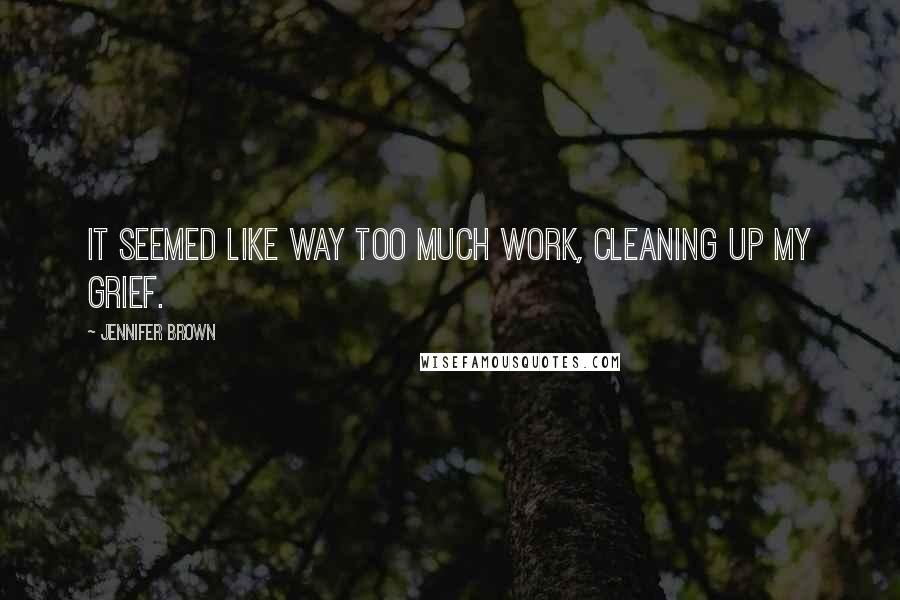 Jennifer Brown quotes: It seemed like way too much work, cleaning up my grief.