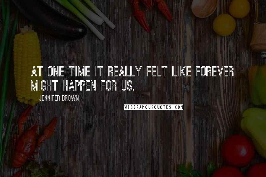 Jennifer Brown quotes: At one time it really felt like forever might happen for us.