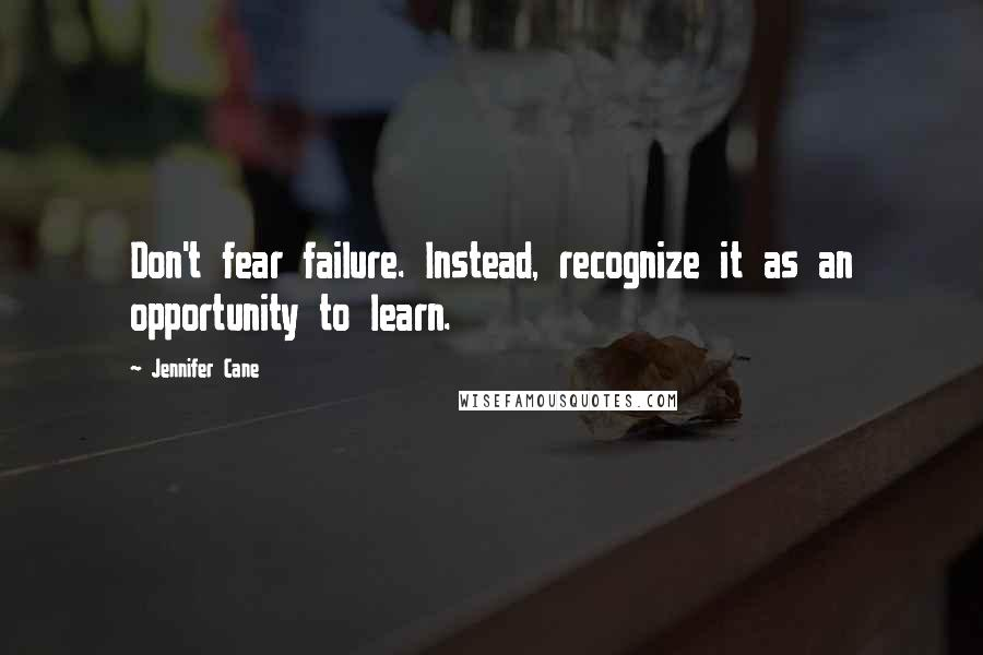 Jennifer Cane quotes: Don't fear failure. Instead, recognize it as an opportunity to learn.