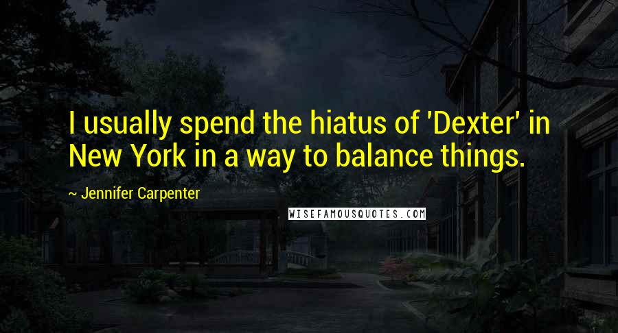 Jennifer Carpenter quotes: I usually spend the hiatus of 'Dexter' in New York in a way to balance things.