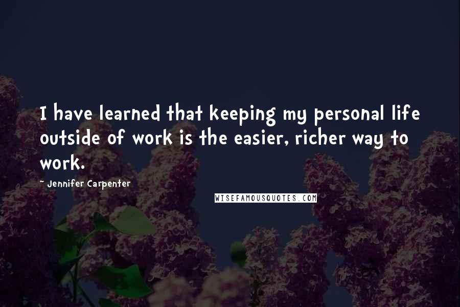 Jennifer Carpenter quotes: I have learned that keeping my personal life outside of work is the easier, richer way to work.