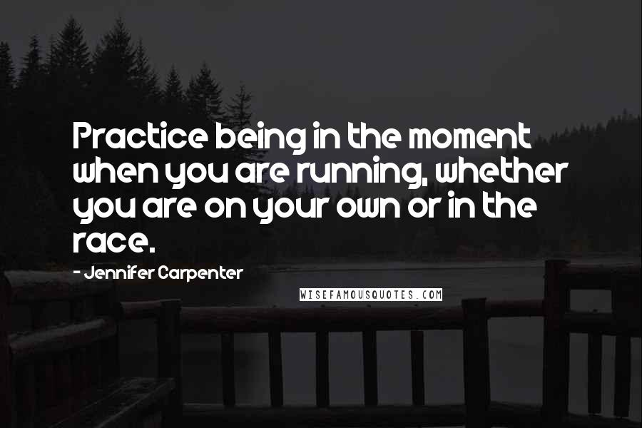 Jennifer Carpenter quotes: Practice being in the moment when you are running, whether you are on your own or in the race.
