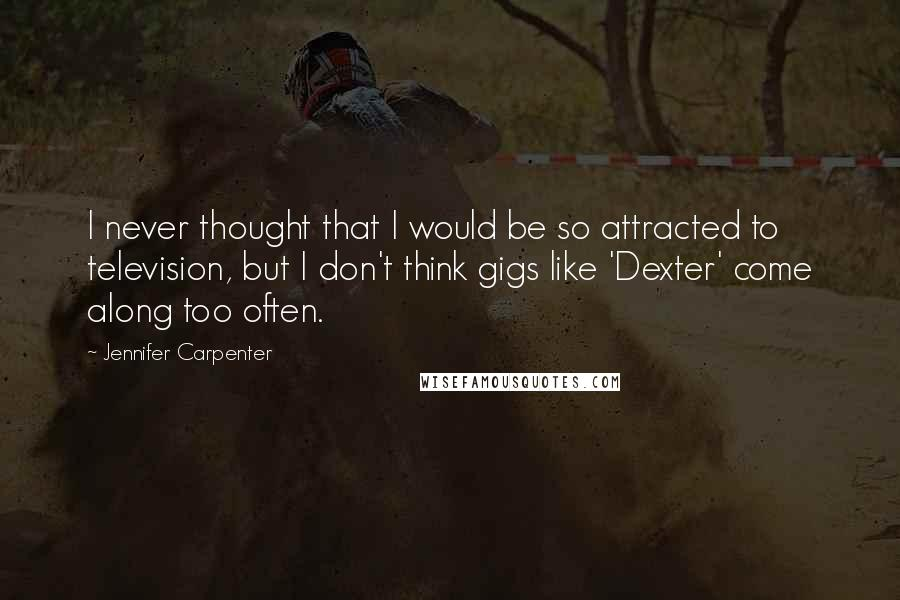 Jennifer Carpenter quotes: I never thought that I would be so attracted to television, but I don't think gigs like 'Dexter' come along too often.