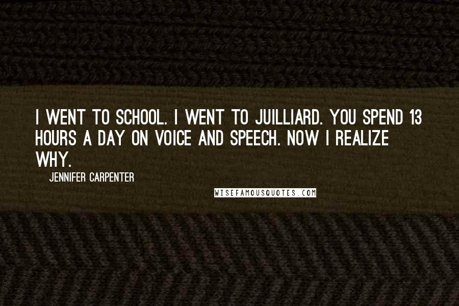 Jennifer Carpenter quotes: I went to school. I went to Juilliard. You spend 13 hours a day on voice and speech. Now I realize why.