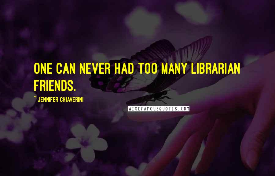 Jennifer Chiaverini quotes: One can never had too many librarian friends.