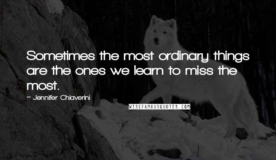 Jennifer Chiaverini quotes: Sometimes the most ordinary things are the ones we learn to miss the most.