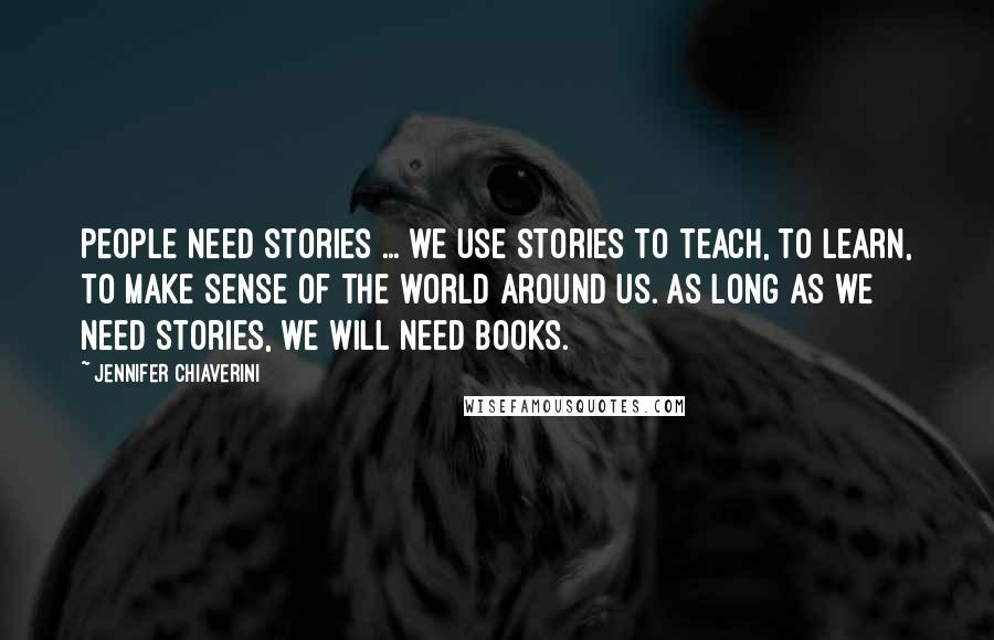 Jennifer Chiaverini quotes: People need stories ... we use stories to teach, to learn, to make sense of the world around us. As long as we need stories, we will need books.