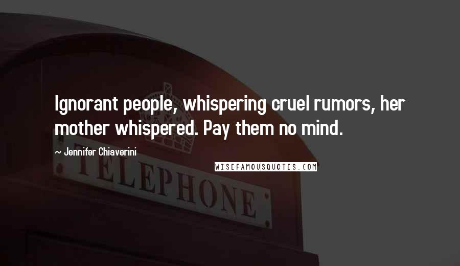 Jennifer Chiaverini quotes: Ignorant people, whispering cruel rumors, her mother whispered. Pay them no mind.