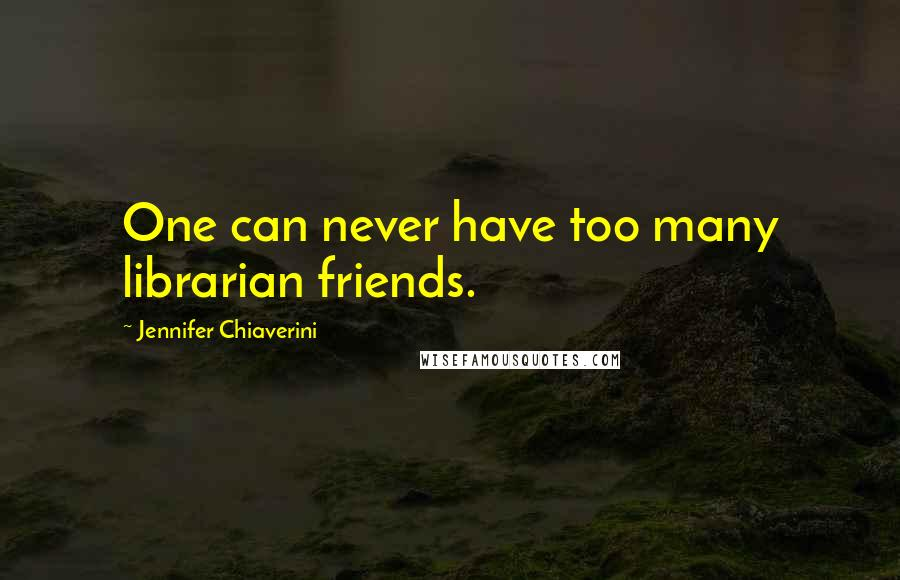 Jennifer Chiaverini quotes: One can never have too many librarian friends.