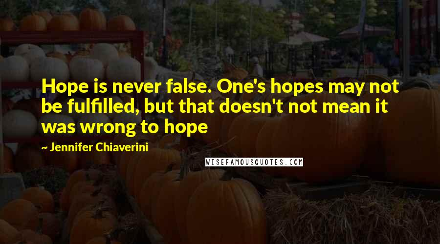 Jennifer Chiaverini quotes: Hope is never false. One's hopes may not be fulfilled, but that doesn't not mean it was wrong to hope