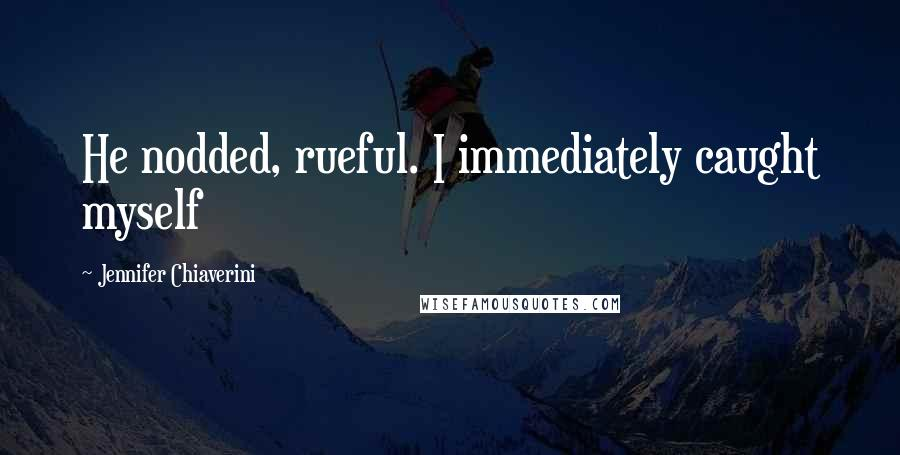 Jennifer Chiaverini quotes: He nodded, rueful. I immediately caught myself