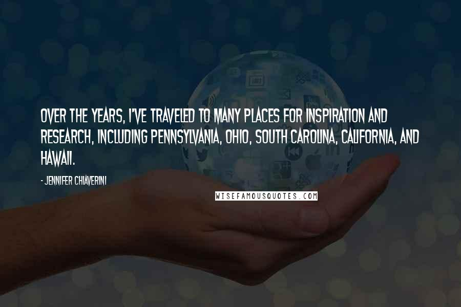 Jennifer Chiaverini quotes: Over the years, I've traveled to many places for inspiration and research, including Pennsylvania, Ohio, South Carolina, California, and Hawaii.