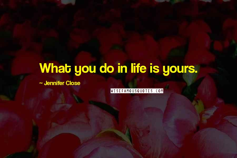 Jennifer Close quotes: What you do in life is yours.