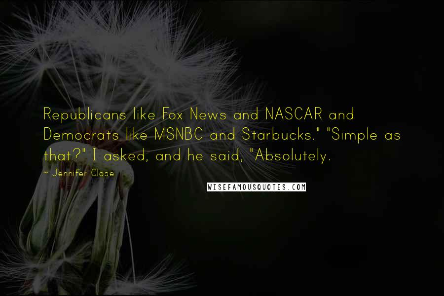 "Jennifer Close quotes: Republicans like Fox News and NASCAR and Democrats like MSNBC and Starbucks."" ""Simple as that?"" I asked, and he said, ""Absolutely."