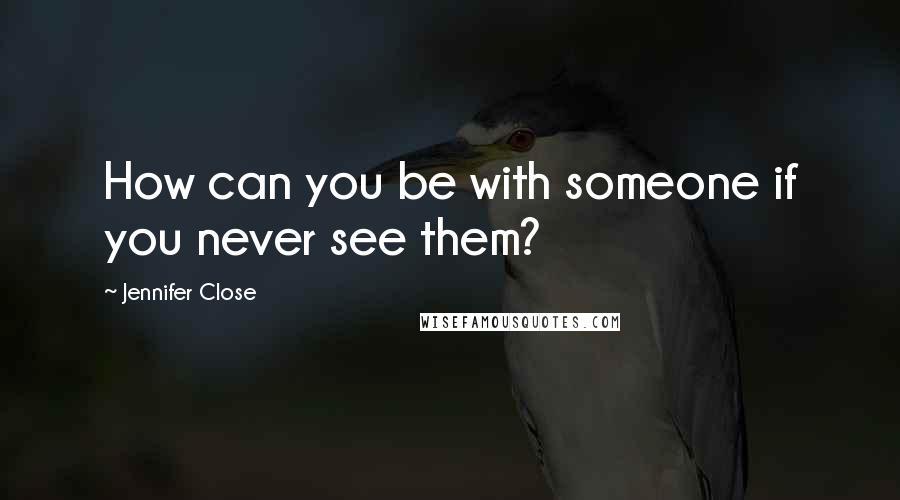 Jennifer Close quotes: How can you be with someone if you never see them?