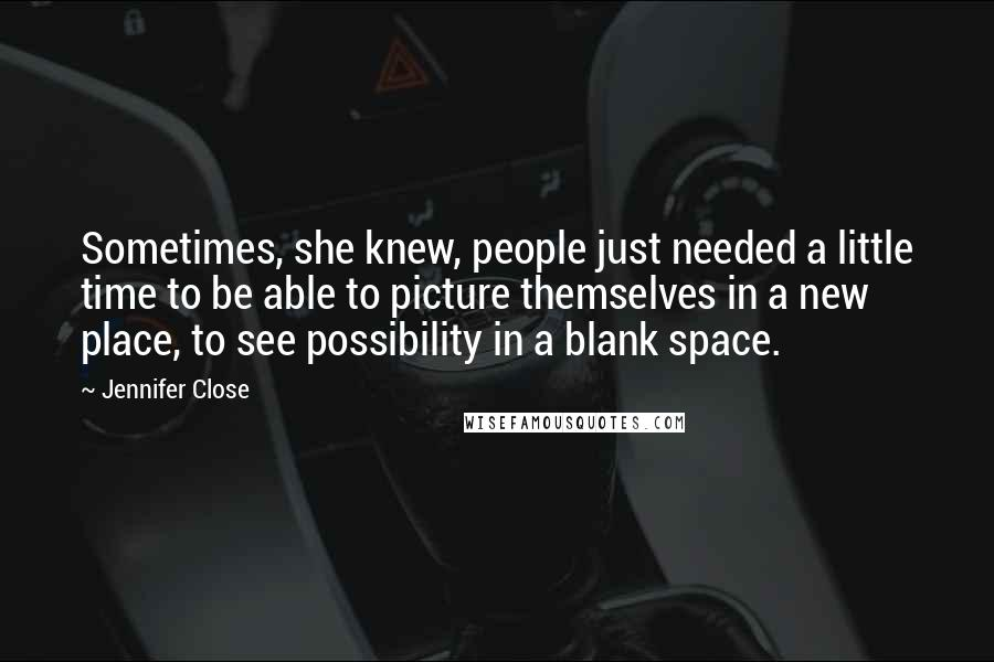Jennifer Close quotes: Sometimes, she knew, people just needed a little time to be able to picture themselves in a new place, to see possibility in a blank space.