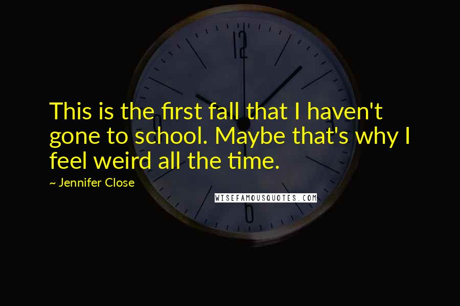 Jennifer Close quotes: This is the first fall that I haven't gone to school. Maybe that's why I feel weird all the time.
