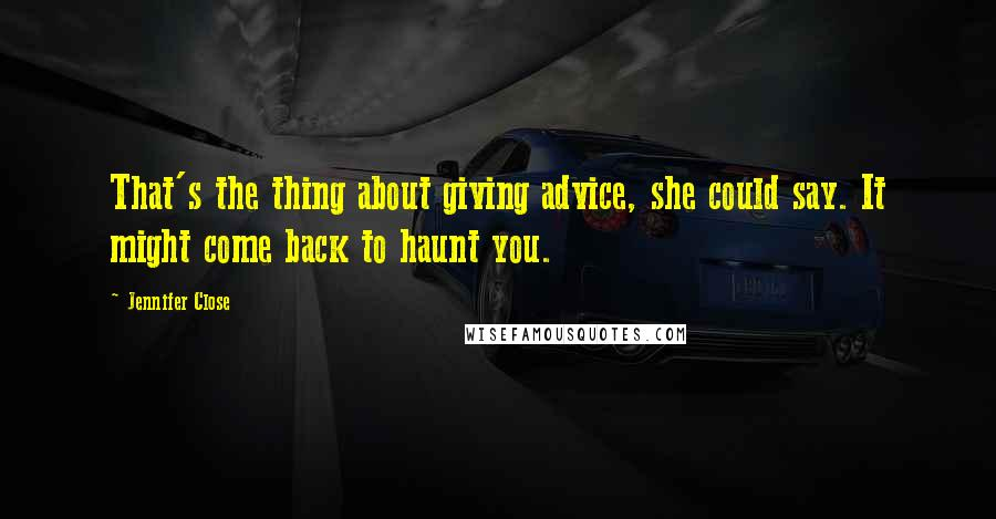 Jennifer Close quotes: That's the thing about giving advice, she could say. It might come back to haunt you.
