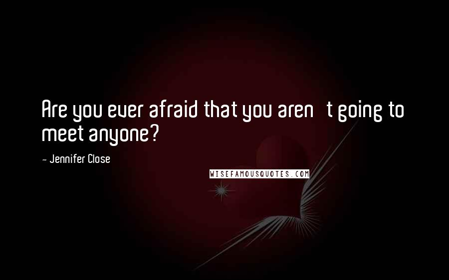 Jennifer Close quotes: Are you ever afraid that you aren't going to meet anyone?