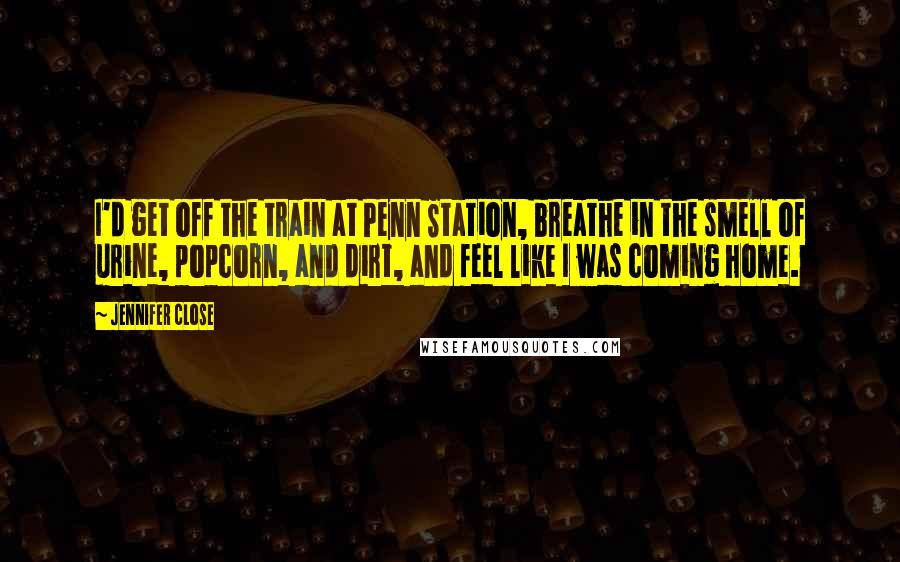 Jennifer Close quotes: I'd get off the train at Penn Station, breathe in the smell of urine, popcorn, and dirt, and feel like I was coming home.