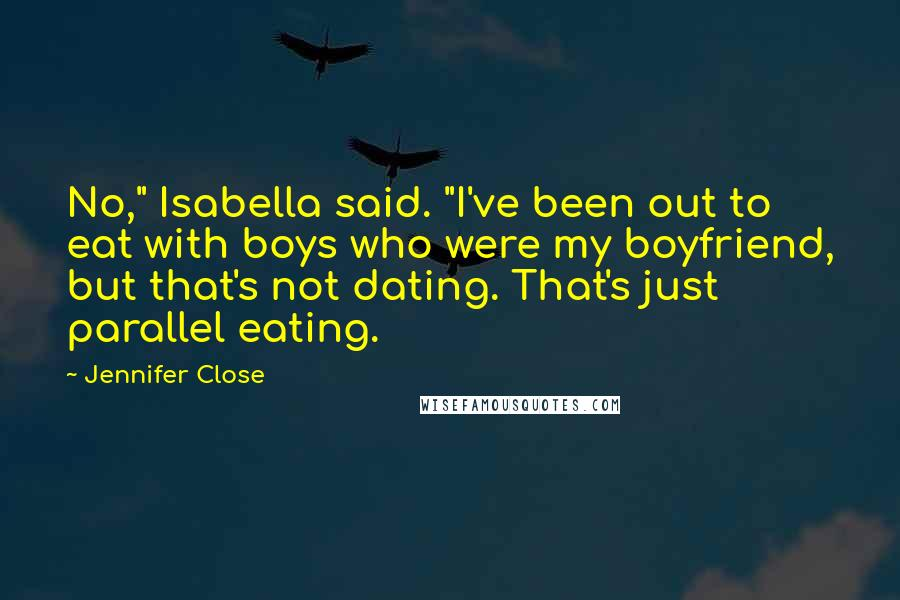 "Jennifer Close quotes: No,"" Isabella said. ""I've been out to eat with boys who were my boyfriend, but that's not dating. That's just parallel eating."