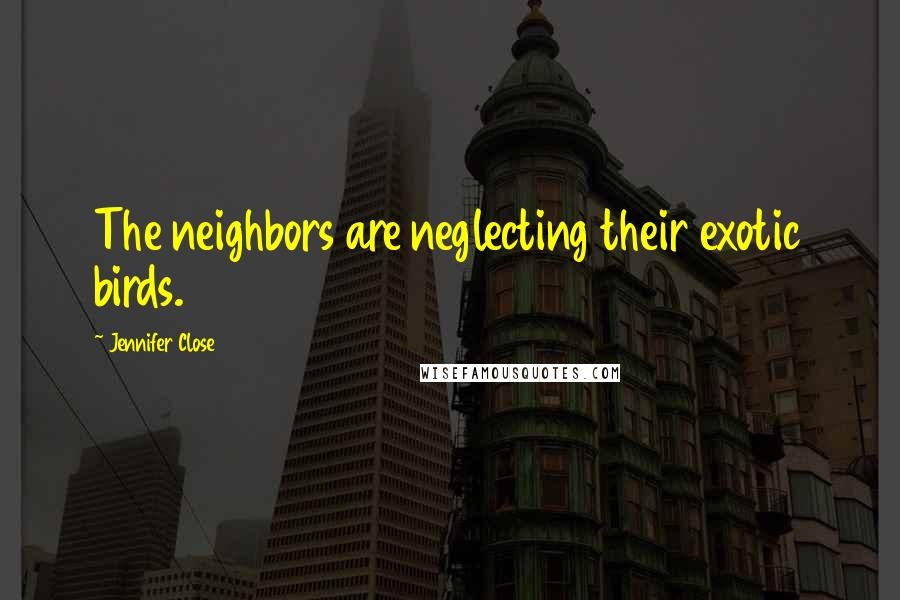 Jennifer Close quotes: The neighbors are neglecting their exotic birds.