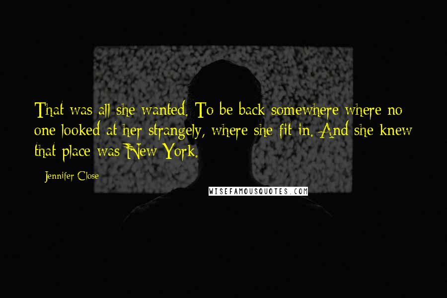 Jennifer Close quotes: That was all she wanted. To be back somewhere where no one looked at her strangely, where she fit in. And she knew that place was New York.