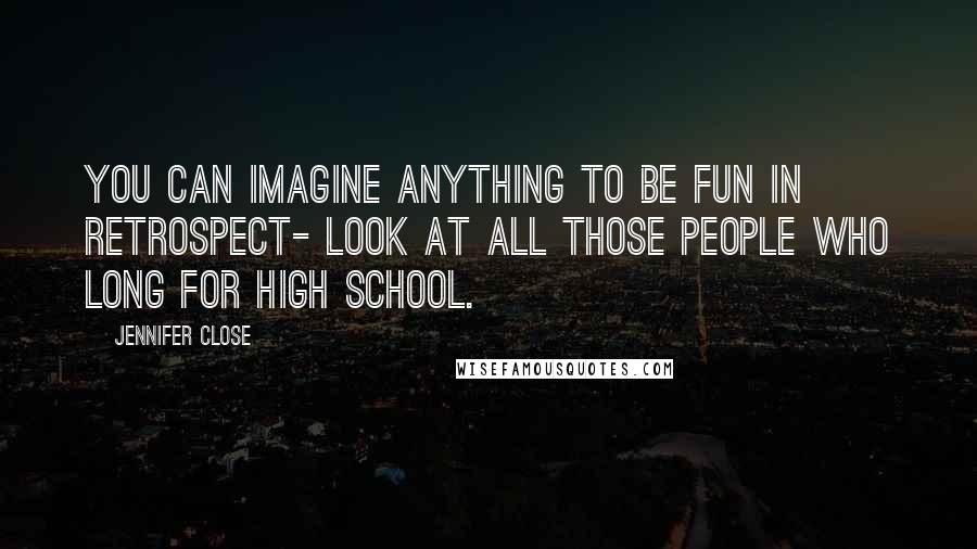 Jennifer Close quotes: You can imagine anything to be fun in retrospect- look at all those people who long for high school.