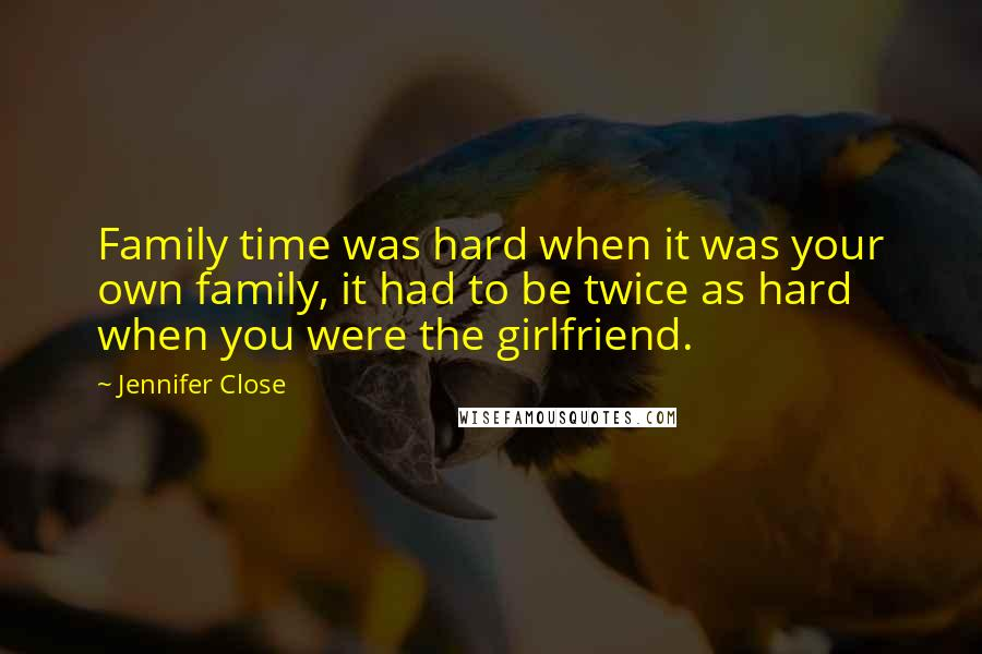 Jennifer Close quotes: Family time was hard when it was your own family, it had to be twice as hard when you were the girlfriend.