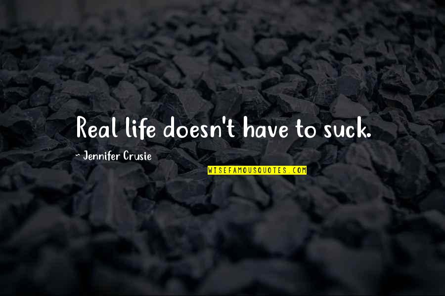 Jennifer Crusie Quotes By Jennifer Crusie: Real life doesn't have to suck.