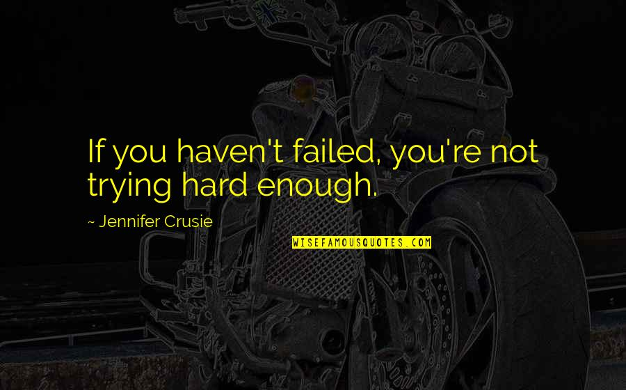 Jennifer Crusie Quotes By Jennifer Crusie: If you haven't failed, you're not trying hard