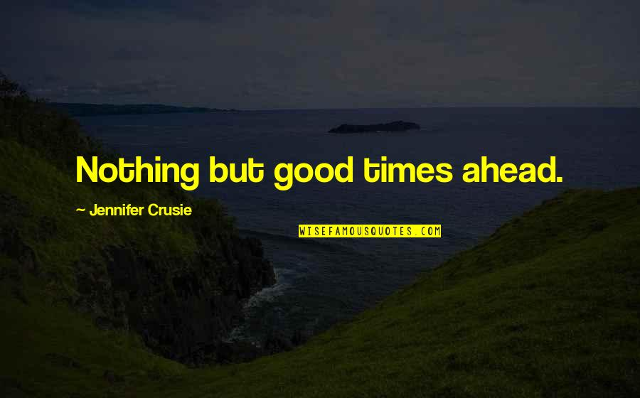 Jennifer Crusie Quotes By Jennifer Crusie: Nothing but good times ahead.