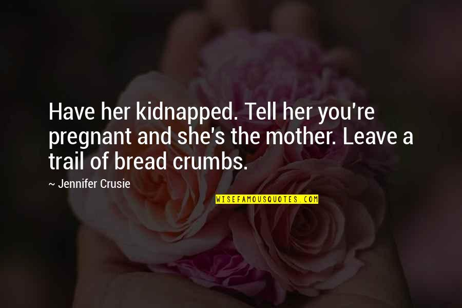 Jennifer Crusie Quotes By Jennifer Crusie: Have her kidnapped. Tell her you're pregnant and