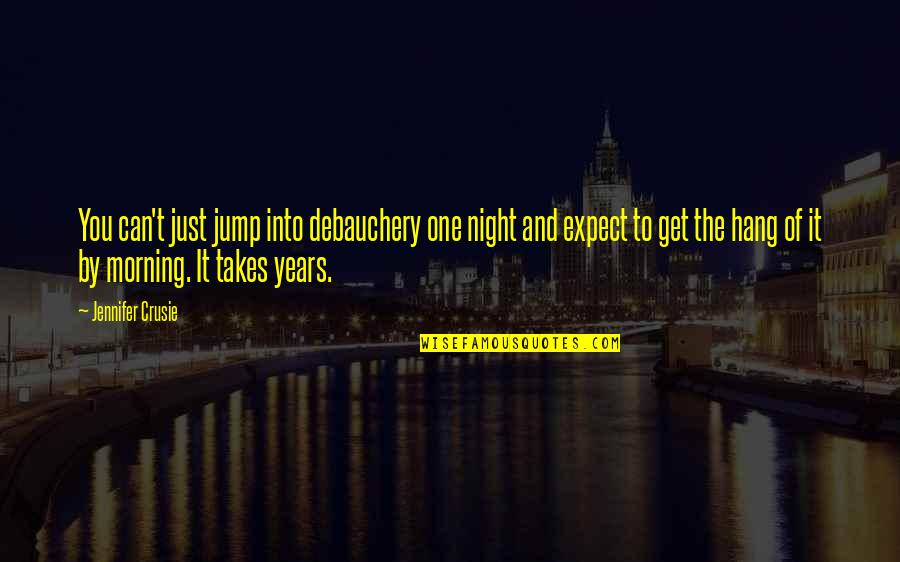 Jennifer Crusie Quotes By Jennifer Crusie: You can't just jump into debauchery one night