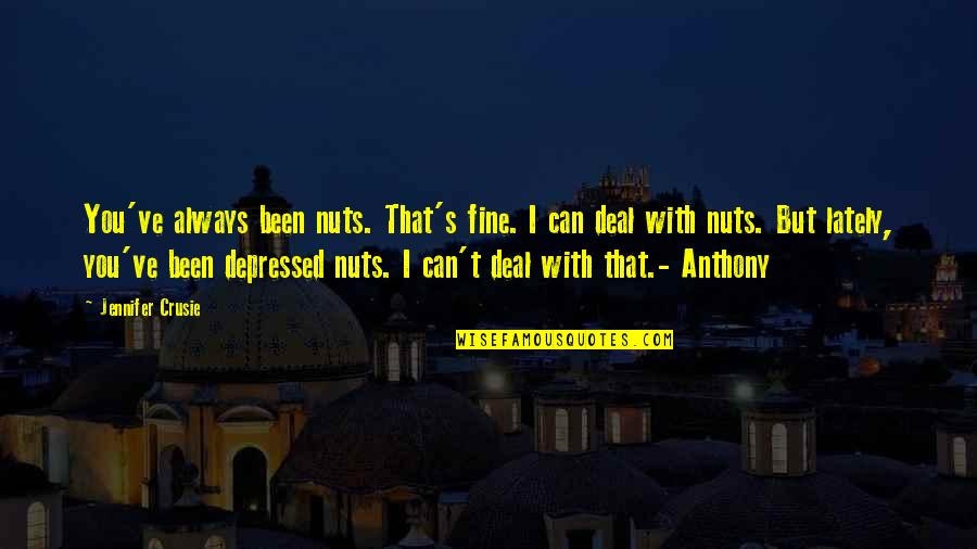 Jennifer Crusie Quotes By Jennifer Crusie: You've always been nuts. That's fine. I can