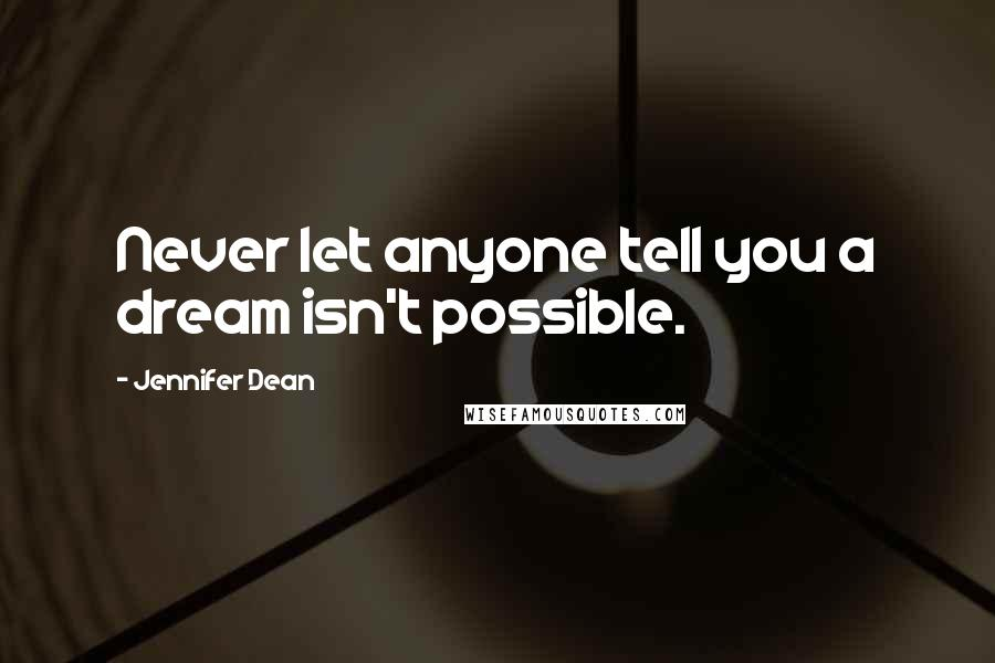 Jennifer Dean quotes: Never let anyone tell you a dream isn't possible.