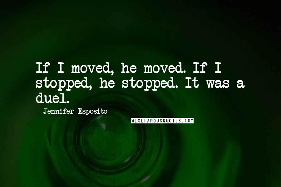 Jennifer Esposito quotes: If I moved, he moved. If I stopped, he stopped. It was a duel.