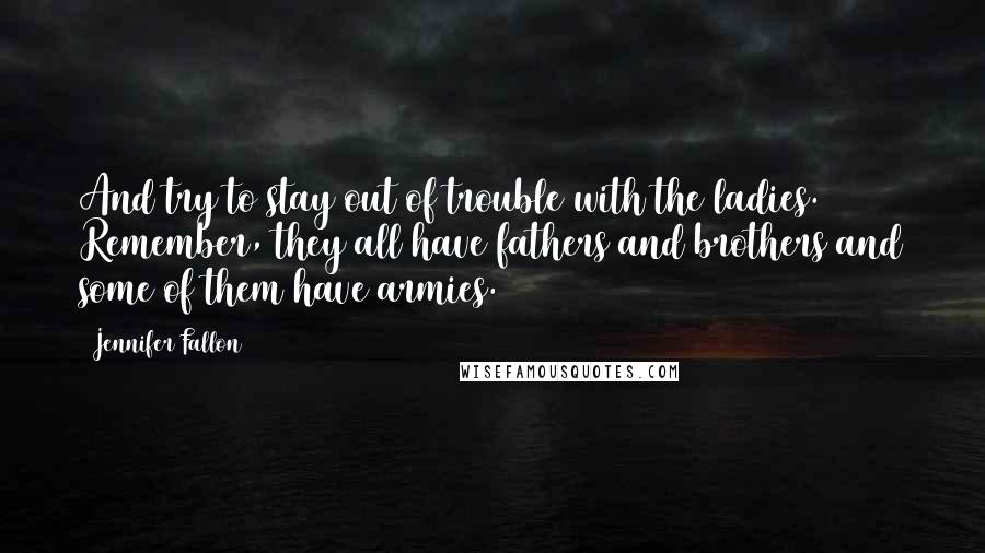 Jennifer Fallon quotes: And try to stay out of trouble with the ladies. Remember, they all have fathers and brothers and some of them have armies.