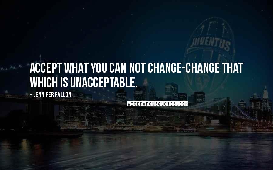 Jennifer Fallon quotes: Accept what you can not change-change that which is unacceptable.