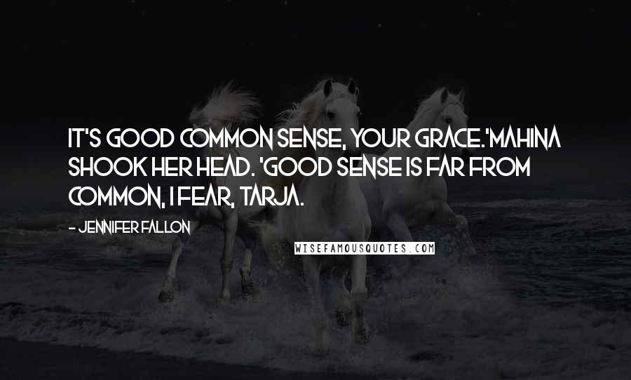 Jennifer Fallon quotes: It's good common sense, your grace.'Mahina shook her head. 'Good sense is far from common, I fear, Tarja.