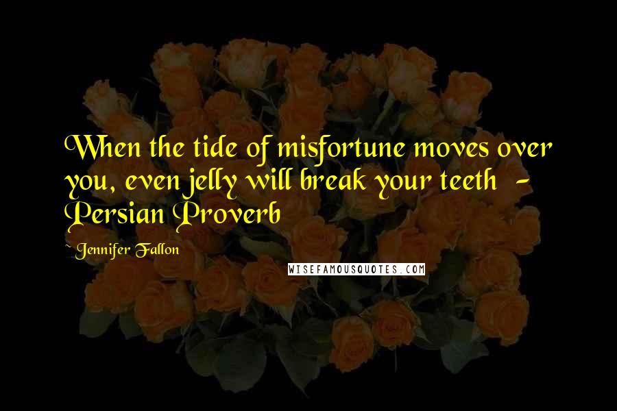 Jennifer Fallon quotes: When the tide of misfortune moves over you, even jelly will break your teeth - Persian Proverb