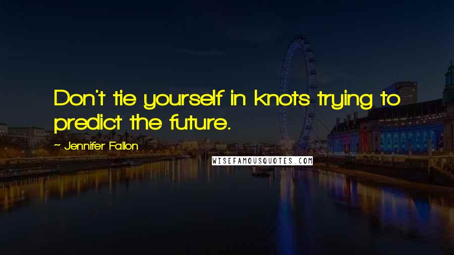 Jennifer Fallon quotes: Don't tie yourself in knots trying to predict the future.