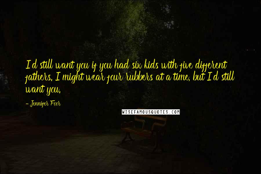 Jennifer Foor quotes: I'd still want you if you had six kids with five different fathers. I might wear four rubbers at a time, but I'd still want you.