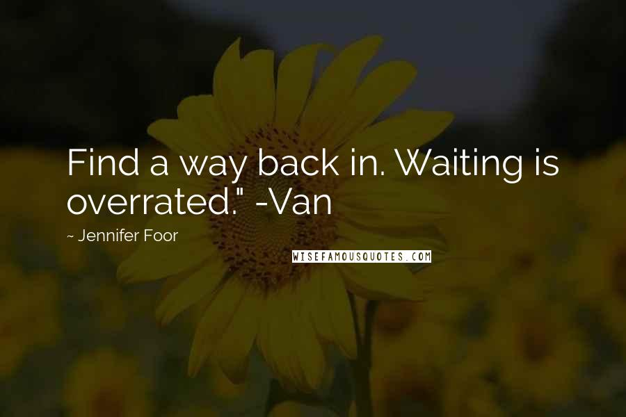 """Jennifer Foor quotes: Find a way back in. Waiting is overrated."""" -Van"""