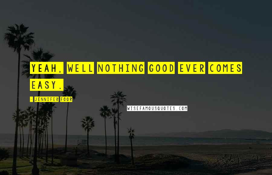 Jennifer Foor quotes: Yeah, well nothing good ever comes easy.