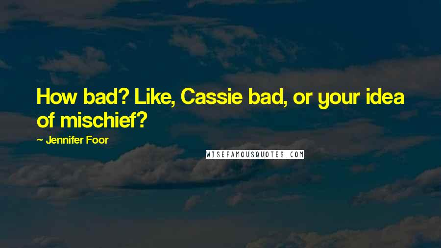 Jennifer Foor quotes: How bad? Like, Cassie bad, or your idea of mischief?